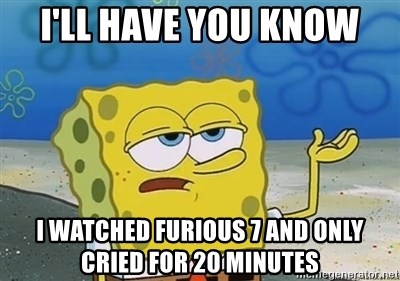 I'll have you know - I'll have you know I watched Furious 7 and only cried for 20 minutes