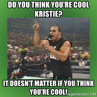 61027018 do you think you're cool kristie? it doesn't matter if you think,Kristie Meme