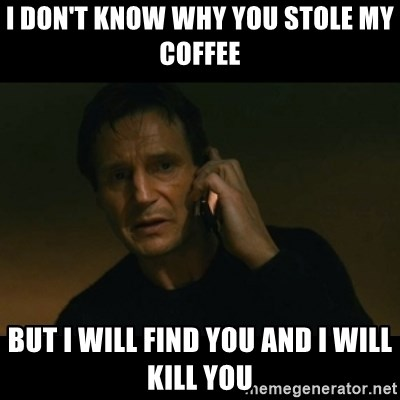 liam neeson taken - I don't know why you stole my coffee But I will find you and i will kill you
