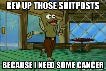 Rev Up Those Fryers - Rev Up those shitposts BEcause i need some cancer