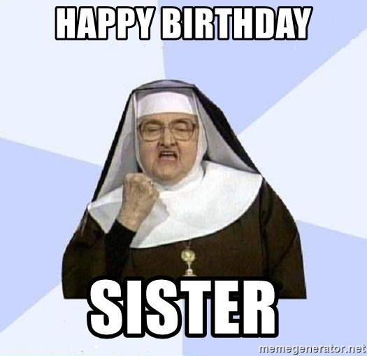 Happy Birthday Sister Success Nun Meme Generator