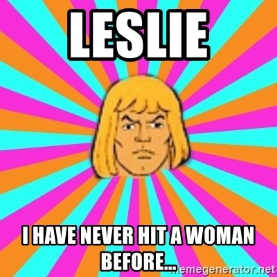 He-Man - Leslie I have never hit a woman before...