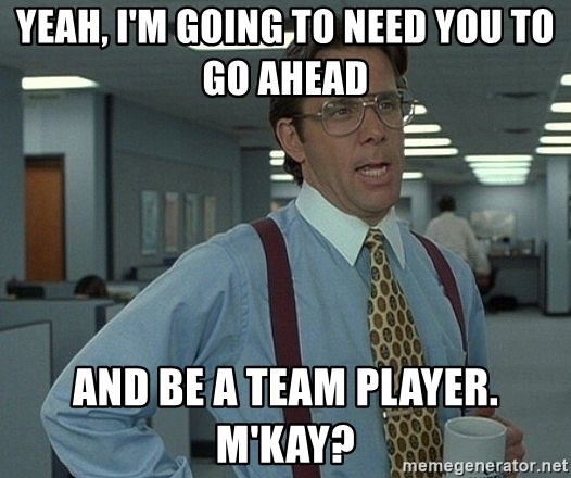 Office Space That Would Be Great - Yeah, I'm going to need you to go ahead  and be a team player.  M'kay?