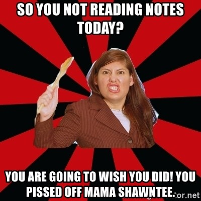 Angry Mom - So you not reading notes today? You are going to wish you did! You pissed off mama Shawntee.