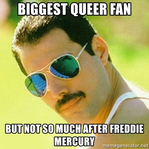 typical Queen Fan - Biggest Queer Fan but not so much after Freddie Mercury