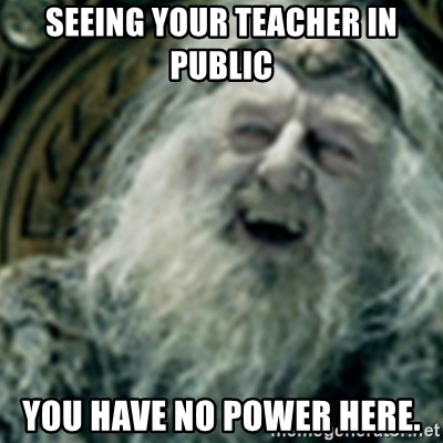 you have no power here - Seeing your teacher in public You have no power here.