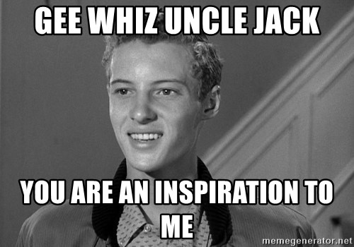 Eddie Haskell - Gee whiz Uncle Jack You are an inspiration to me