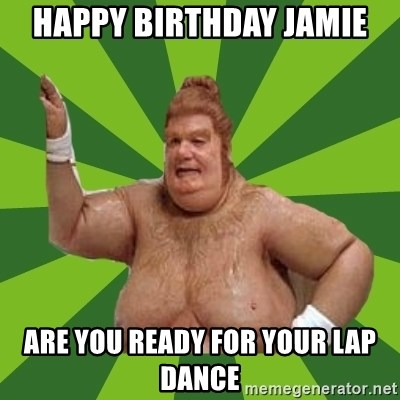 61118532 happy birthday jamie are you ready for your lap dance fat