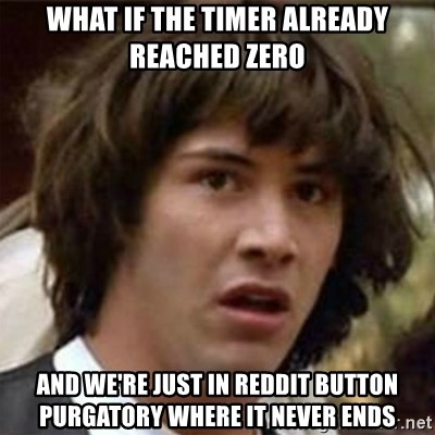 what if meme - What if the timer already reached zero and we're just in reddit button purgatory where it never ends