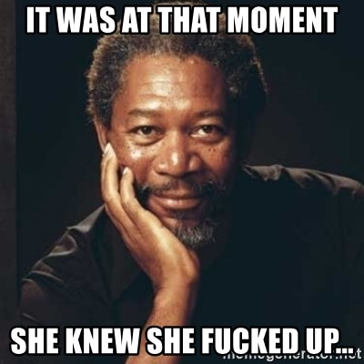 Morgan Freeman - It was at that moment She knew she fucked up...