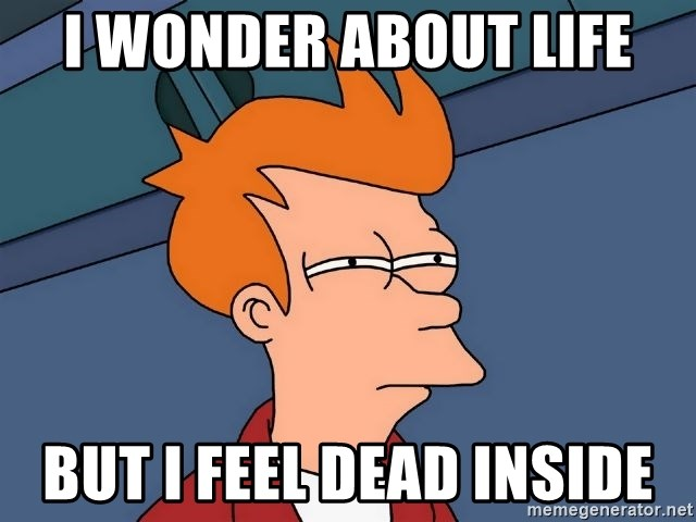 Futurama Fry - i wonder about life but i feel dead inside