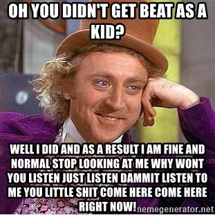 Willy Wonka - oh you didn't get beat as a kid? well i did and as a result i am fine and normal stop looking at me why wont you listen JUST LISTEN DAMMIT LISTEN TO ME you little shit come here come here right now!