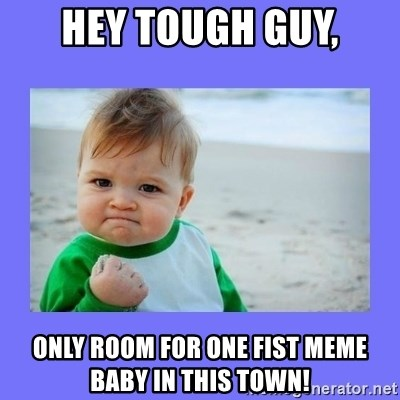61159099 hey tough guy, only room for one fist meme baby in this town