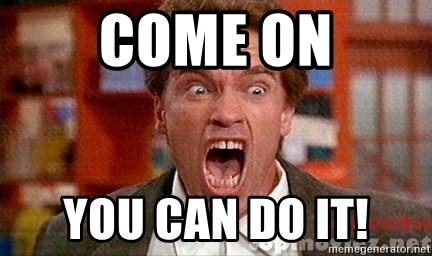 Arnold Schwarzenegger Yelling - COME ON YOU CAN DO IT!