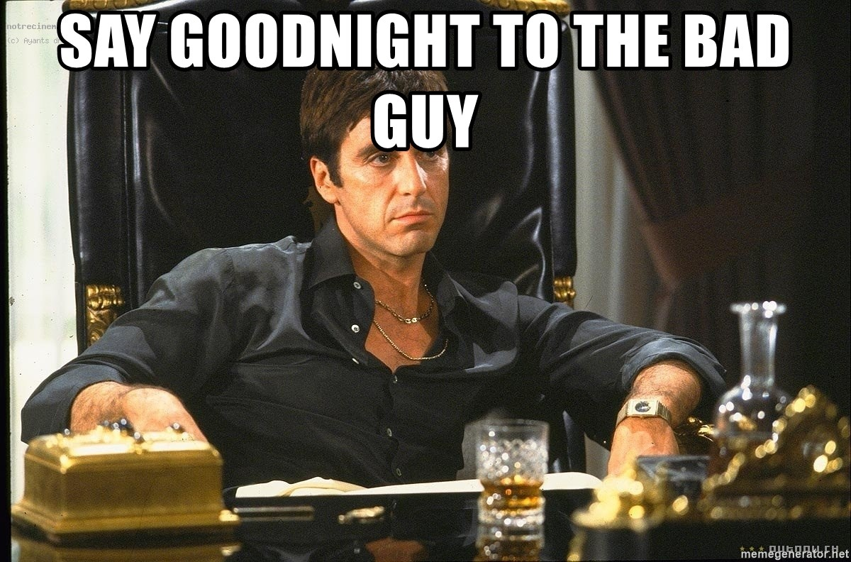 Say Goodnight To The Bad Guy Scarface Meme Generator