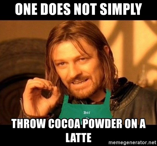 Barista Boromir - One does not simply Throw cocoa powder on a latte