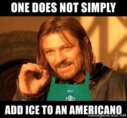 Barista Boromir - One does not simply  Add ice to an Americano