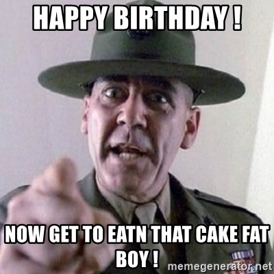 Happy Birthday Now Get To Eatn That Cake Fat Boy Angry Drill