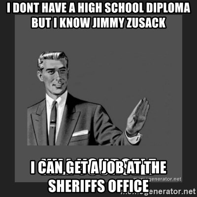 i dont have a high school diploma but i know jimmy zusack i can  i dont have a high school diploma but i know jimmy zusack i can get a job at the sheriffs office kill yourself guy