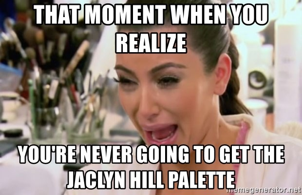 that moment when you realize youre never going to get the jaclyn hill palette that moment when you realize you're never going to get the jaclyn