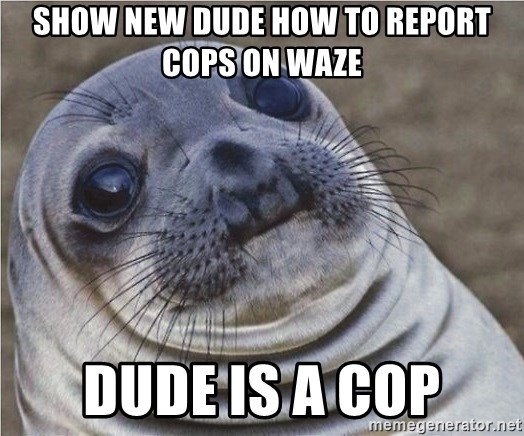 Show new dude how to report cops on waze Dude is a cop
