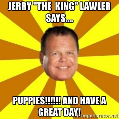 "Jerry Lawler - Jerry ""The  King"" Lawler says.... PUPPIES!!!!!! and have a great day!"