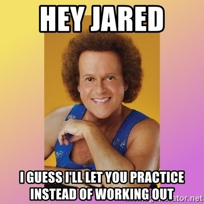 Richard Simmons - Hey Jared  I guess I'll let you practice instead of working out