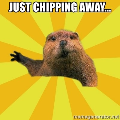 grumpy beaver - Just chipping away...