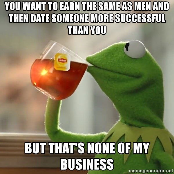 Kermit The Frog Drinking Tea - you want to earn the same as men and then date someone more successful than you but that's none of my business