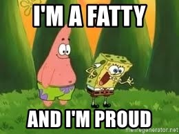 Ugly and i'm proud! - I'm a fatty and I'm proud