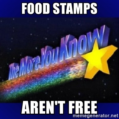 The more you know - food stamps aren't free