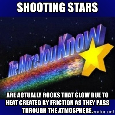 The more you know - Shooting stars are actually rocks that glow due to heat created by friction as they pass through the atmosphere.