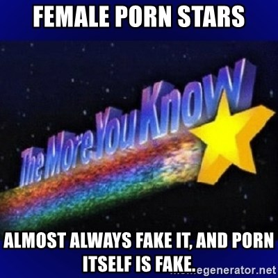 The more you know - Female Porn Stars almost always fake it, and porn itself is fake.