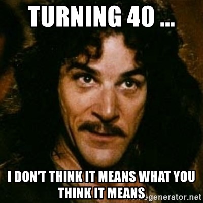 You keep using that word, I don't think it means what you think it means - Turning 40 ...  I don't think it means what you think it means