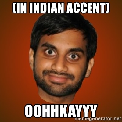 Generic Indian Guy - (In Indian accent) OOHHKAYYY