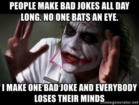 People make bad jokes all day long  No one bats an eye  I