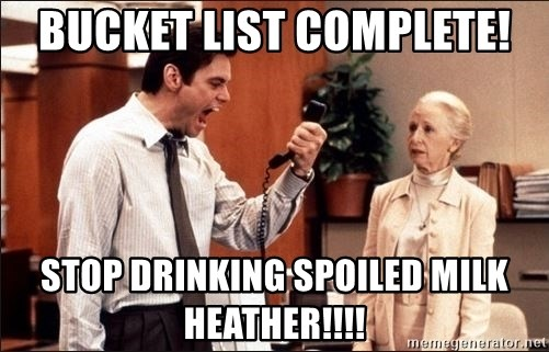 Bucket list complete! Stop drinking spoiled milk Heather!!!! - Liar