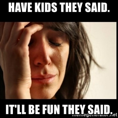 have kids they said itll be fun they said have kids they said it'll be fun they said first world