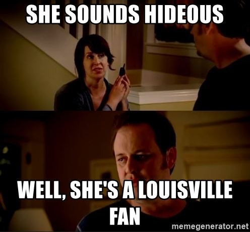 jake from state farm meme - she sounds hideous Well, she's a Louisville fan