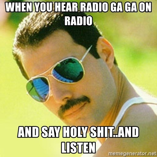 typical Queen Fan - when You Hear Radio Ga Ga on radio and say Holy Shit..and listen