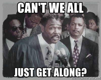 rodney king - Can't we all Just get along?