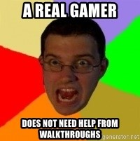Typical Gamer - a real gamer does not need help from walkthroughs