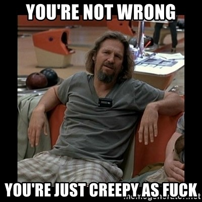 The Dude - You're not wrong You're just creepy as fuck