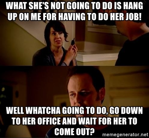 jake from state farm meme - what she's not going to do is hang up on me for having to do her job! well whatcha going to do, go down to her office and wait for her to come out?