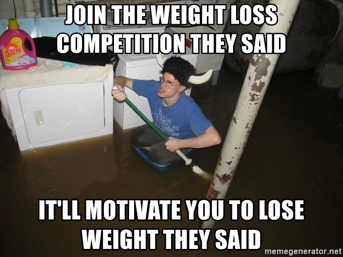 Join The Weight Loss Competition They Said It Ll Motivate You To Lose Weight They Said X They Said X They Said Meme Generator