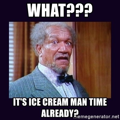 fred sanford - What??? It's ice cream man time already?