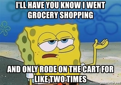 I'll have you know - I'll have you know I went grocery shopping and only rode on the cart for like two times
