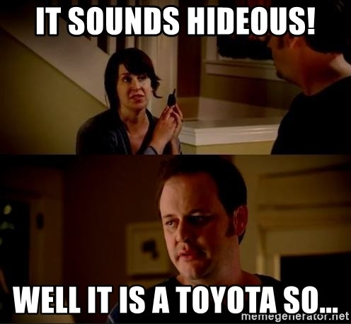 jake from state farm meme - It sounds hideous! Well it is a Toyota so...