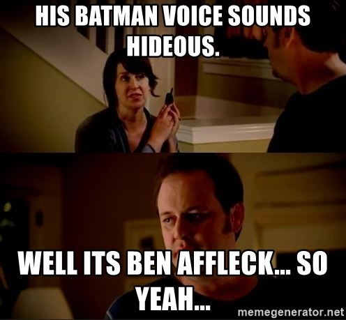 jake from state farm meme - His Batman voice sounds hideous. Well its Ben Affleck... so yeah...