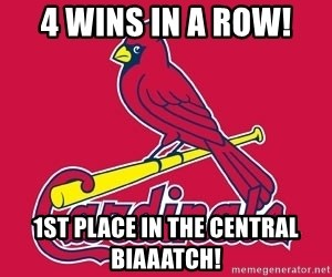 st. louis Cardinals - 4 Wins in a row! 1st place in the Central Biaaatch!